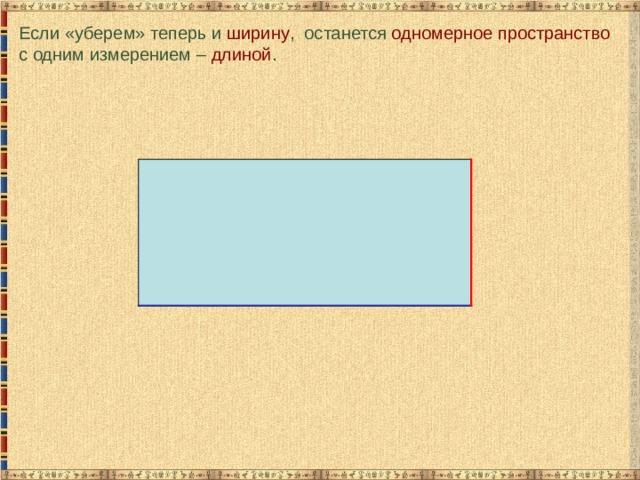 Если «уберем» теперь и ширину , останется одномерное пространство с одним измерением – длиной .