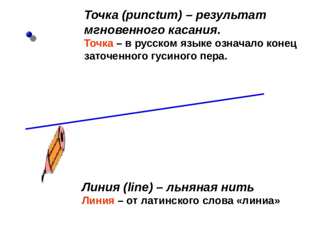 Точка ( punctum )  – результат мгновенного касания.  Точка – в русском языке означало конец заточенного гусиного пера. Линия ( line ) – льняная нить   Линия – от латинского слова «линиа»