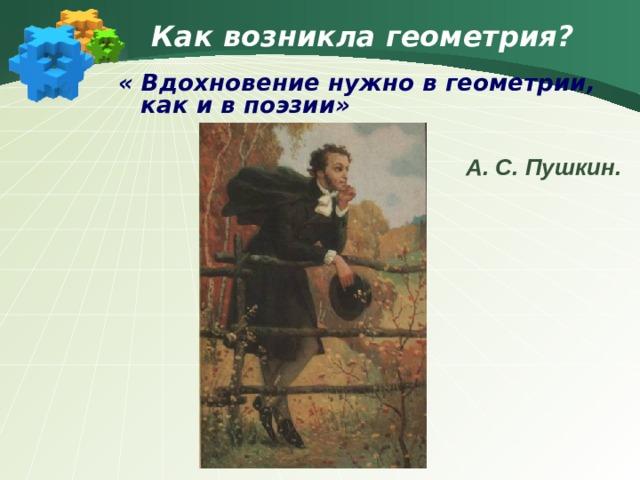 Как возникла геометрия? « Вдохновение нужно в геометрии, как и в поэзии»  А. С. Пушкин.