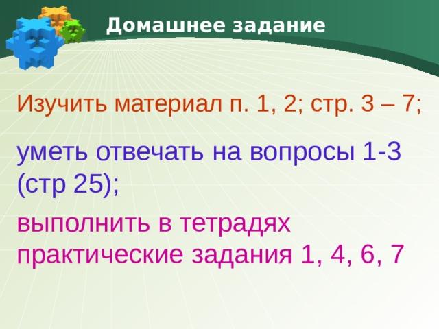Домашнее задание Изучить материал п. 1, 2; стр. 3 – 7; уметь отвечать на вопросы 1-3 (стр 25); выполнить в тетрадях практические задания 1, 4, 6, 7