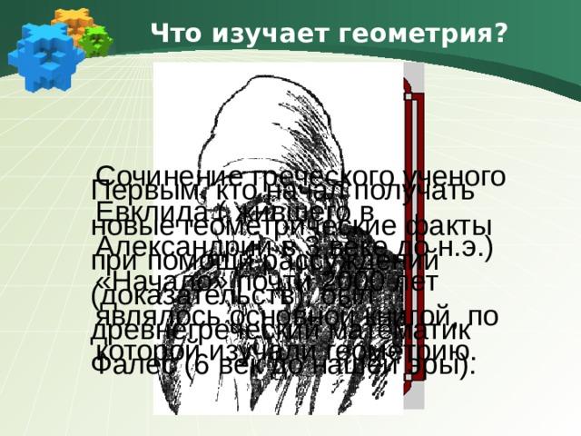 Что изучает геометрия? Сочинение греческого ученого Евклида ( жившего в Александрии в 3 веке до н.э.) «Начало» почти 2000 лет являлось основной книгой, по которой изучали геометрию. Первым, кто начал получать новые геометрические факты при помощи рассуждений (доказательств), был древнегреческий математик Фалес (6 век до нашей эры).