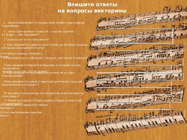 Впишите ответы  на вопросы викторины 1 . Звуки изображаются посредством особого рода знаков, называемых… 1 2 . Кому принадлежат слова «Я — король скрипки, а гитара — моя королева»?   2 3 Сколько нот в нотной грамоте? 3 4 Как называется набор из пяти линий, на которых и между которыми записываются ноты? 4 5 Что общего между гитарой и роялем?   5 6 Какие две ноты «образуют» продукт, растущий в огороде?   6 7 Как называется басня И.А.Крылова, в которой четыре «музыканта»  играли, кто в лес, кто по дрова? 7 8 Как называется музыкальный коллектив из трех исполнителей?   8 9 Как называется самый старинный щипковый струнный музыкальный инструмент? 9 10 10 На каких музыкальных инструментах играл император Александр I?   11 11 Какой инструмент Клара украла у Карла в известной скороговорке?   12 12 В каком веке утвердился термин «увертюра»?   13 13 Кого мы называем королем вальса?
