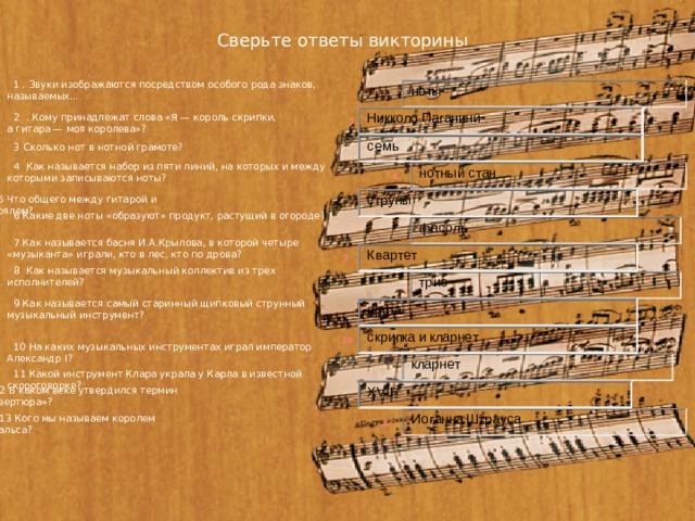 Сверьте ответы викторины 1 . Звуки изображаются посредством особого рода знаков, называемых… 1 2 . Кому принадлежат слова «Я — король скрипки, а гитара — моя королева»?   2 3 Сколько нот в нотной грамоте? 3 4 Как называется набор из пяти линий, на которых и между которыми записываются ноты? 4 5 Что общего между гитарой и роялем?   5 6 Какие две ноты «образуют» продукт, растущий в огороде?   6 7 Как называется басня И.А.Крылова, в которой четыре «музыканта» играли, кто в лес, кто по дрова? 7 8 Как называется музыкальный коллектив из трех исполнителей?   8 9 Как называется самый старинный щипковый струнный музыкальный инструмент? 9 10 10 На каких музыкальных инструментах играл император Александр I?   11 11 Какой инструмент Клара украла у Карла в известной скороговорке?   12 12 В каком веке утвердился термин «увертюра»?   13 13 Кого мы называем королем вальса?