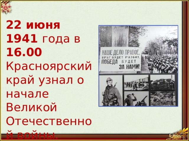 22 июня 1941 года в 16.00 Красноярский край узнал о начале Великой Отечественной войны.