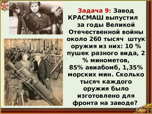 Задача 9: Завод КРАСМАШ выпустил за годы Великой Отечественной войны около 260 тысяч штук оружия из них: 10 % пушек разного вида, 2 % минометов, 85% авиабомб, 1,35% морских мин. Сколько тысяч каждого оружия было изготовлено для фронта на заводе?