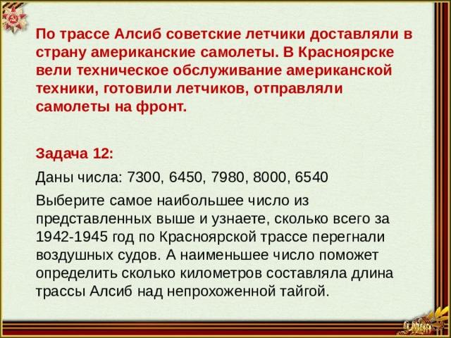 По трассе Алсиб советские летчики доставляли в страну американские самолеты. В Красноярске вели техническое обслуживание американской техники, готовили летчиков, отправляли самолеты на фронт. Задача 12: Даны числа: 7300, 6450, 7980, 8000, 6540 Выберите самое наибольшее число из представленных выше и узнаете, сколько всего за 1942-1945 год по Красноярской трассе перегнали воздушных судов. А наименьшее число поможет определить сколько километров составляла длина трассы Алсиб над непрохоженной тайгой.