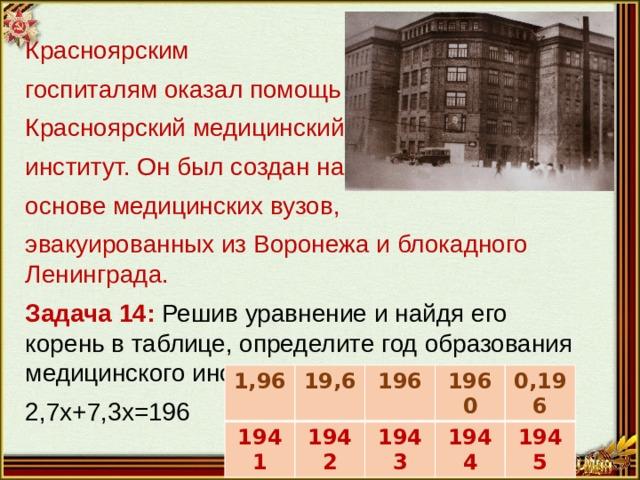 Красноярским госпиталям оказал помощь Красноярский медицинский институт. Он был создан на основе медицинских вузов, эвакуированных из Воронежа и блокадного Ленинграда. Задача 14: Решив уравнение и найдя его корень в таблице, определите год образования медицинского института. 2,7x+7,3x=196 1,96 1941 19,6 196 1942 1960 1943 0,196 1944 1945