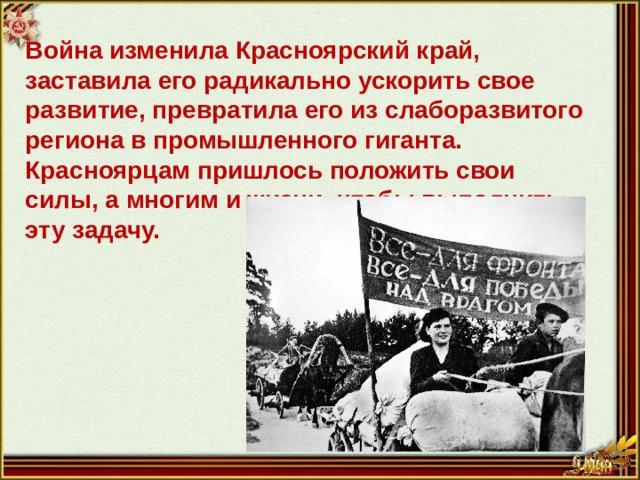 Война изменила Красноярский край, заставила его радикально ускорить свое развитие, превратила его из слаборазвитого региона в промышленного гиганта. Красноярцам пришлось положить свои силы, а многим и жизни, чтобы выполнить эту задачу.