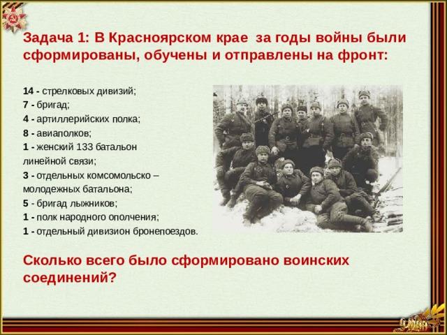 Задача 1: В Красноярском крае за годы войны были сформированы, обучены и отправлены на фронт:  14 - стрелковых дивизий; 7 - бригад; 4 - артиллерийских полка; 8 - авиаполков; 1 - женский 133 батальон линейной связи; 3 - отдельных комсомольско – молодежных батальона; 5 - бригад лыжников; 1 - полк народного ополчения; 1 - отдельный дивизион бронепоездов. Сколько всего было сформировано воинских соединений?