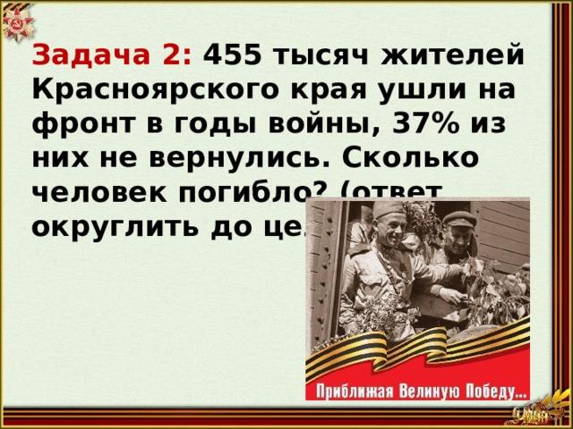 Задача 2: 455 тысяч жителей Красноярского края ушли на фронт в годы войны, 37% из них не вернулись. Сколько человек погибло? (ответ округлить до целого)
