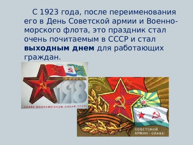 С 1923 года, после переименования его в День Советской армии и Военно-морского флота, это праздник стал очень почитаемым в СССР и стал выходным днем для работающих граждан.