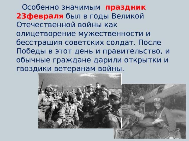 Особенно значимым праздник 23февраля был в годы Великой Отечественной войны как олицетворение мужественности и бесстрашия советских солдат. После Победы в этот день и правительство, и обычные граждане дарили открытки и гвоздики ветеранам войны.