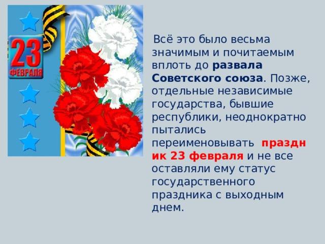 Всё это было весьма значимым и почитаемым вплоть до развала Советского союза . Позже, отдельные независимые государства,бывшие республики, неоднократно пытались переименовывать  праздник 23 февраля и не все оставляли ему статус государственного праздника с выходным днем.