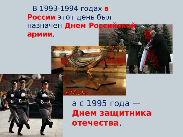 В 1993-1994 годах в России  этот день был назначен Днем Российской армии , а с 1995 года — Днем защитника отечества .