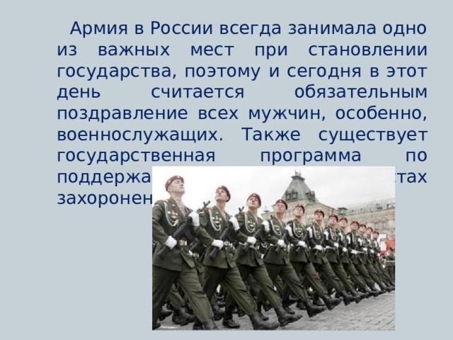 Армия в России всегда занимала одно из важных мест при становлении государства, поэтому и сегодня в этот день считается обязательным поздравление всех мужчин, особенно, военнослужащих. Также существует государственная программа по поддержанию порядка в местах захоронения солдат и памятников.