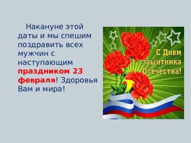Накануне этой даты и мы спешим поздравить всех мужчин с наступающим праздником 23 февраля ! Здоровья Вам и мира!