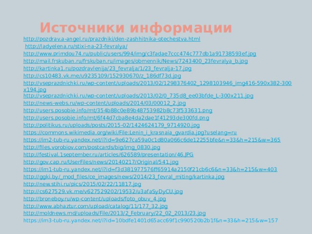 Источники информации http://pozdrav.a-angel.ru/prazdniki/den-zashhitnika-otechestva.html  http://ladyelena.ru/stixi-na-23-fevralya/ http://www.primdou74.ru/public/users/994/img/c3fadae7ccc474c777db1a91738593ef.jpg http://mail.frskuban.ru/frskuban.ru/images/obmennik/News/7243400_23fevralya_b.jpg http://kartinka1.ru/pozdravlenija/23_fevralja/1/23_fevralja-17.jpg http://cs10483.vk.me/u9235109/152930670/z_186df73d.jpg http://vseprazdnichki.ru/wp-content/uploads/2013/02/1298376402_1298103946_img416-590x382-300x194.jpg http://vseprazdnichki.ru/wp-content/uploads/2013/02/0_735d8_ee03bfde_L-300x211.jpg http://news-webs.ru/wp-content/uploads/2014/03/00012_2.jpg http://users.posobie.info/mt/354b88c0e89b48753982b8c73f533631.png http://users.posobie.info/mt/6f44d7cba8e4da2dae1f41293de300fd.png http://politikus.ru/uploads/posts/2015-02/1424624179_9714920.jpg https://commons.wikimedia.org/wiki/File:Lenin_i_krasnaia_gvardia.jpg?uselang=ru https://im2-tub-ru.yandex.net/i?id=9e627ca59a0c1d80a066c6de12255bfe&n=33&h=215&w=365 http://files.vorobiov.com/postcards/big/img_0830.jpg http://festival.1september.ru/articles/626589/presentation/46.JPG http://gov.cap.ru/UserFiles/news/20140217/Original/541.jpg https://im1-tub-ru.yandex.net/i?id=f3d381977576ff65914a2150f21cb6c6&n=33&h=215&w=403 http://ggki.by/_mod_files/ce_images/news/2014/23_fevral_miting/kartinka.jpg http://new.stihi.ru/pics/2015/02/22/11817.jpg http://cs627529.vk.me/v627529202/19532/u3afaSyDyCU.jpg http://broneboy.ru/wp-content/uploads/foto_obuv_4.jpg http://www.abhaztur.com/upload/catalog/11/177_32.jpg http://moldnews.md/uploads/File/2013/2_February/22_02_2013/23.jpg https://im3-tub-ru.yandex.net/i?id=10bdfe1401d65acc69f1c990520b2b1f&n=33&h=215&w=157