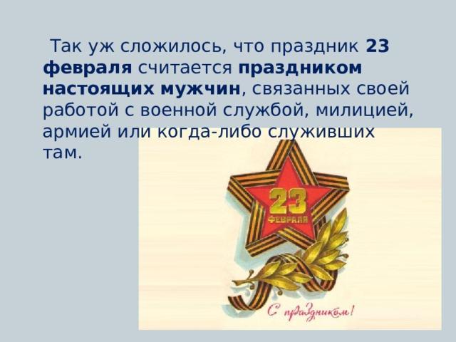 Так уж сложилось, что праздник 23 февраля считается праздником настоящих мужчин , связанных своей работой с военной службой, милицией, армией или когда-либо служивших там.