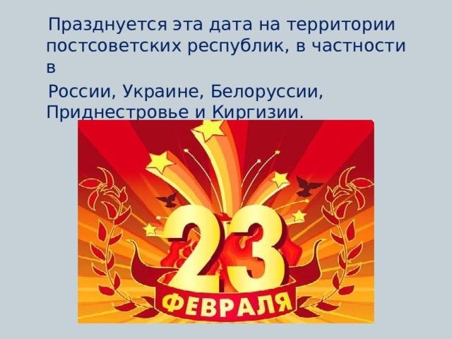 Празднуется эта дата на территории постсоветских республик, в частности в  России, Украине, Белоруссии, Приднестровье и Киргизии.