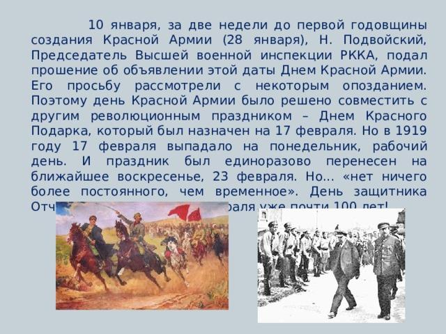 10 января, за две недели до первой годовщины создания Красной Армии (28 января), Н. Подвойский, Председатель Высшей военной инспекции РККА, подал прошение об объявлении этой даты Днем Красной Армии. Его просьбу рассмотрели с некоторым опозданием. Поэтому день Красной Армии было решено совместить с другим революционным праздником – Днем Красного Подарка, который был назначен на 17 февраля. Но в 1919 году 17 февраля выпадало на понедельник, рабочий день. И праздник был единоразово перенесен на ближайшее воскресенье, 23 февраля. Но... «нет ничего более постоянного, чем временное». День защитника Отчества отмечается 23 февраля уже почти 100 лет!