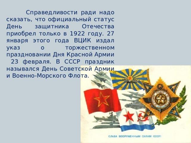 Справедливости ради надо сказать, что официальный статус День защитника Отечества приобрел только в 1922 году. 27 января этого года ВЦИК издал указ о торжественном праздновании Дня Красной Армии 23 февраля. В СССР праздник назывался День Советской Армии и Военно-Морского Флота.