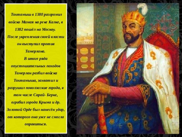 Тохтамыш в 1380 разгромил войско Мамая на реке Калке, в 1382 пошёл на Москву. После укрепления своей власти он выступил против Тамерлана. В итоге ряда опустошительных походов Тамерлан разбил войска Тохтамыша, захватил и разрушил поволжские города, в том числе Сарай- Берке, ограбил города Крыма и др. Золотой Орде был нанесён удар, от которого она уже не смогла оправиться.