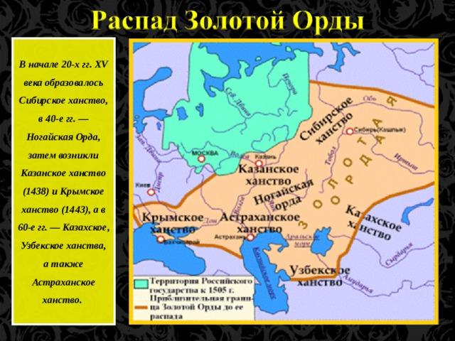 В начале 20-х гг. XV века образовалось Сибирское ханство, в 40-е гг. — Ногайская Орда, затем возникли Казанское ханство (1438) и Крымское ханство (1443), а в 60-е гг. — Казахское, Узбекское ханства, а также Астраханское ханство.