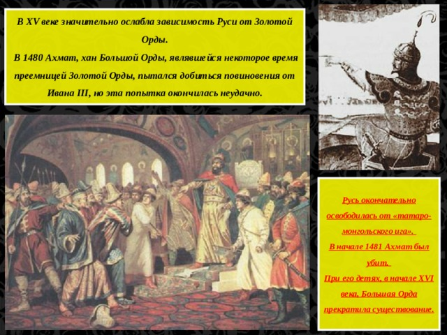 В XV веке значительно ослабла зависимость Руси от Золотой Орды.  В 1480 Ахмат, хан Большой Орды, являвшейся некоторое время преемницей Золотой Орды, пытался добиться повиновения от Ивана III, но эта попытка окончилась неудачно. Русь окончательно освободилась от «татаро-монгольского ига». В начале 1481 Ахмат был убит. При его детях, в начале XVI века, Большая Орда прекратила существование.