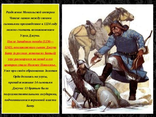 Разделение Монгольской империи Чингис-ханом между своими сыновьями произведенное к 1224 году можно считать возникновением Улуса Джучи. После Западного похода (1236—1242), возглавляемого сыном Джучи Бату (в русских летописях Батый) улус расширился на запад и его центром стало Нижнее Поволжье. Уже при своём образовании Золотая Орда делилась на улусы, принадлежавшие 14 сыновьям Джучи: 13 братьев были полусамостоятельными государями, подчинявшимися верховной власти Бату.