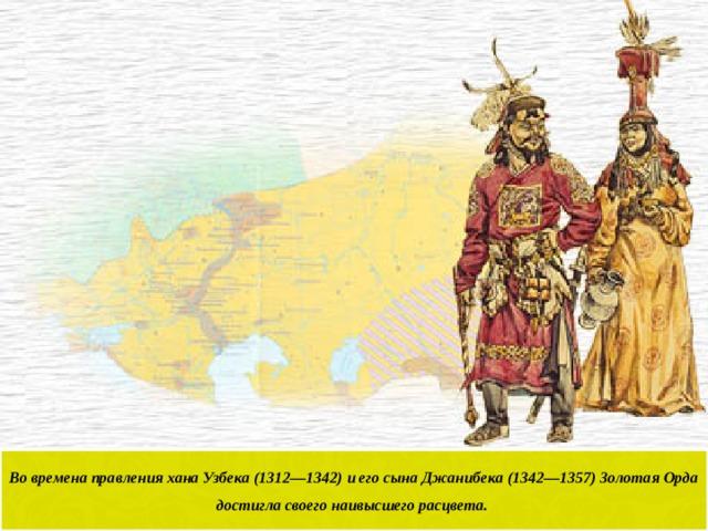 Во времена правления хана Узбека (1312—1342) и его сына Джанибека (1342—1357) Золотая Орда достигла своего наивысшего расцвета.