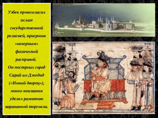 Узбек провозгласил ислам государственной религией, пригрозив «неверным» физической расправой. Он построил город Сарай ал-Джедид («Новый дворец»), много внимания уделял развитию караванной торговли.