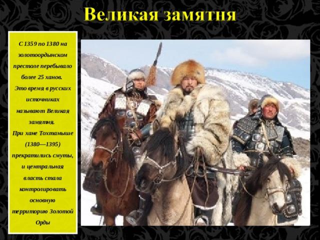 С 1359 по 1380 на золотоордынском престоле перебывало более 25 ханов. Это время в русских источниках называют Великая замятня. При хане Тохтамыше (1380—1395) прекратились смуты, и центральная власть стала контролировать основную территорию Золотой Орды