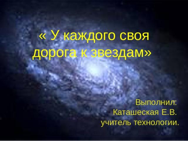 « У каждого своя дорога к звездам» Выполнил: Каташеская Е.В. учитель технологии.