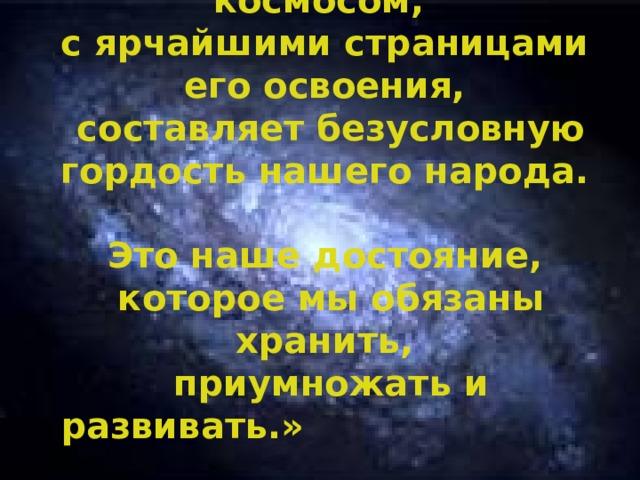 «Всё, что связано с космосом,  с ярчайшими страницами его освоения,  составляет безусловную гордость нашего народа.  Это наше достояние,  которое мы обязаны хранить,  приумножать и развивать.»  Путин В.В.