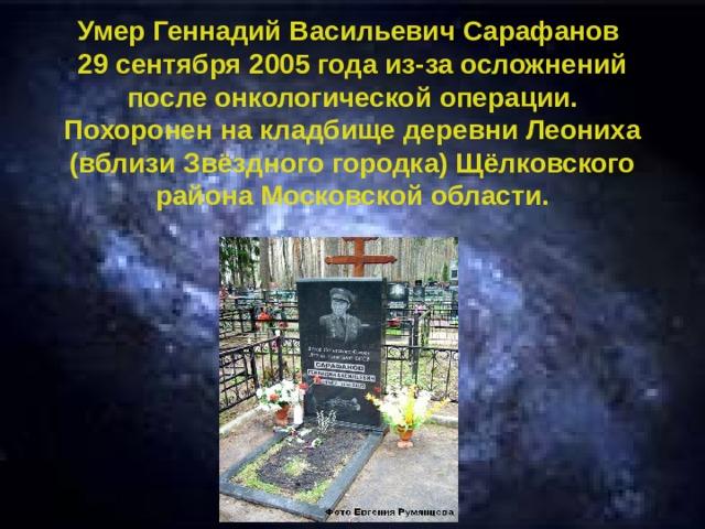 Умер Геннадий Васильевич Сарафанов 29 сентября 2005 года из-за осложнений после онкологической операции. Похоронен на кладбище деревни Леониха (вблизи Звёздного городка) Щёлковского района Московской области.