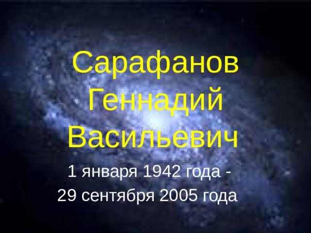 Сарафанов Геннадий Васильевич  1 января 1942 года - 29 сентября 2005 года