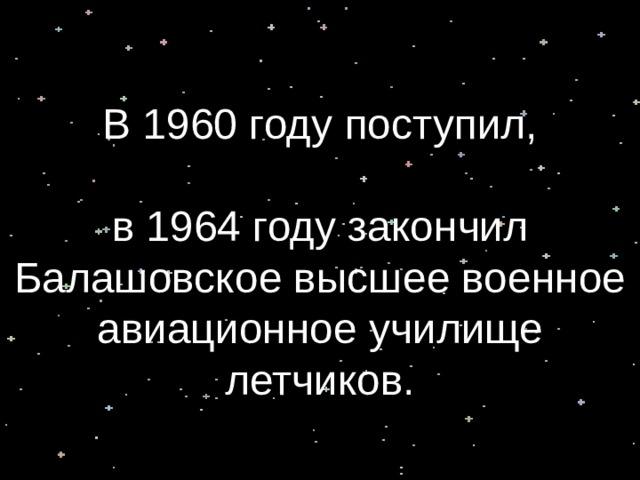 В 1960 году поступил,    в 1964 году закончил Балашовское высшее военное авиационное училище летчиков.