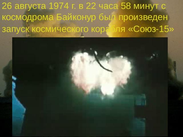 26 августа 1974 г. в 22 часа 58 минут с космодрома Байконур был произведен запуск космического корабля «Союз-15»