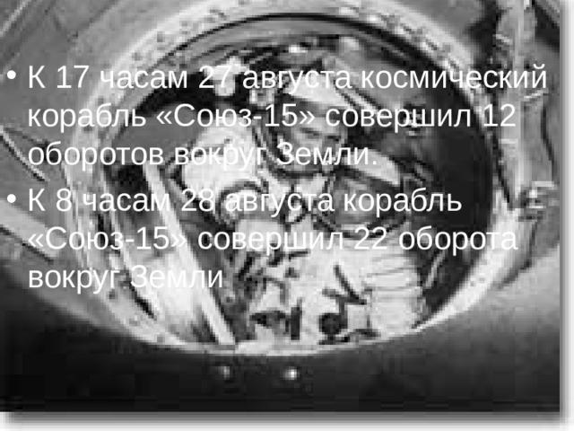 К 17 часам 27 августа космический корабль «Союз-15» совершил 12 оборотов вокруг Земли. К 8 часам 28 августа корабль «Союз-15» совершил 22 оборота вокруг Земли
