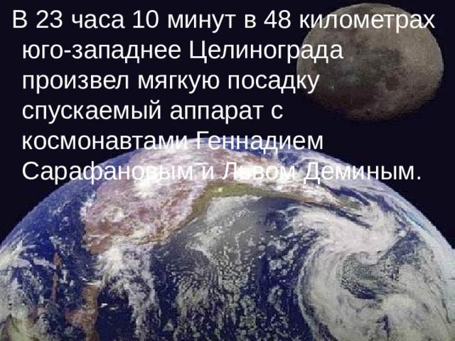 В 23 часа 10 минут в 48 километрах юго-западнее Целинограда произвел мягкую посадку спускаемый аппарат с космонавтами Геннадием Сарафановым и Львом Деминым.