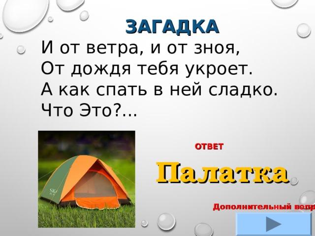 ЗАГАДКА И от ветра, и от зноя, От дождя тебя укроет. А как спать в ней сладко. Что Это?... ОТВЕТ Палатка Дополнительный вопрос