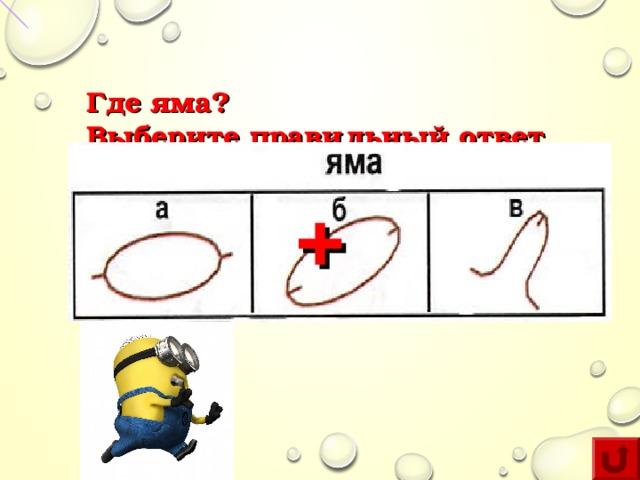 Где яма?  Выберите правильный ответ +