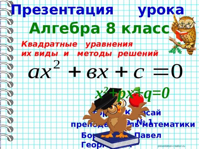 Презентация урока Алгебра 8 класс  Квадратные уравнения  их виды и методы решений х 2 +pх+q=0 город Кувасай школа № 1 преподаватель математики Борисевич Павел Георгиевич