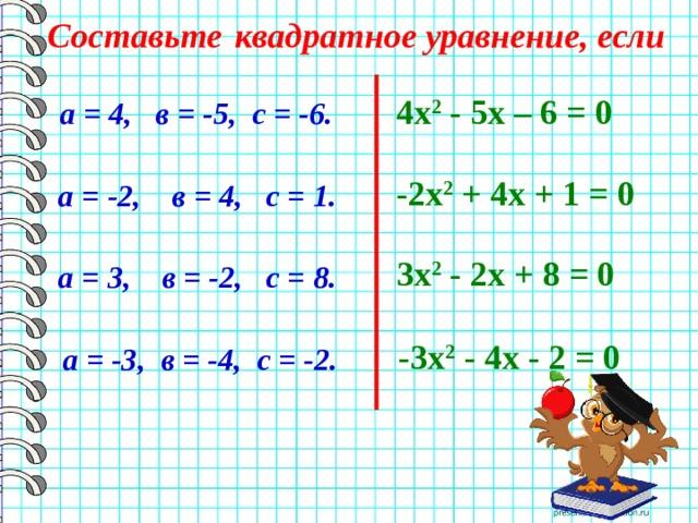 Составьте  квадратное уравнение, если 4х 2 - 5х – 6 = 0 а = 4, в = -5, с = -6. -2х 2 + 4х + 1 = 0 а = -2, в = 4, с = 1. 3х 2 - 2х + 8 = 0 а = 3, в = -2, с = 8. -3х 2 - 4х - 2 = 0 а = -3, в = -4, с = -2.