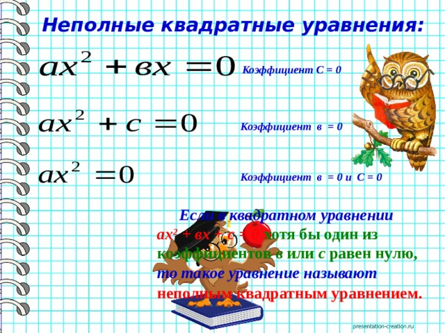 Неполные квадратные уравнения: Коэффициент С = 0 Коэффициент в = 0 Коэффициент в = 0 и С = 0  Если в квадратном уравнении ах 2 + вх + с = 0 хотя бы один из коэффициентов в или с равен нулю,  то такое уравнение называют неполным квадратным уравнением.
