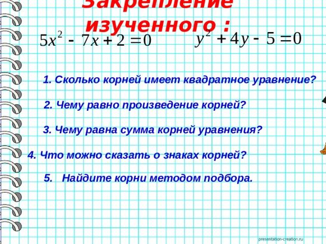 Закрепление изученного :  1. Сколько корней имеет квадратное уравнение? 2. Чему равно произведение корней?   3. Чему равна сумма корней уравнения? 4. Что можно сказать о знаках корней?  5. Найдите корни методом подбора.