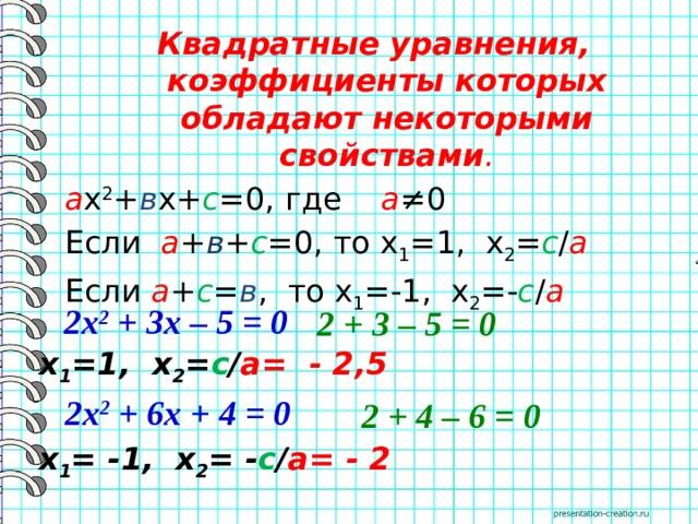 Квадратные уравнения, коэффициенты которых обладают некоторыми свойствами . а х 2 + в х+ с =0, где а ≠0 Если а + в + с =0, то х 1 =1, х 2 = с / а Если а + с = в , то х 1 =-1, х 2 =- с / а 2х 2 + 3х– 5 = 0 2+ 3– 5 = 0 х 1 =1, х 2 = с / а= - 2,5 2х 2 + 6х+ 4 = 0 2+ 4– 6 = 0 х 1 = -1, х 2 = - с / а= - 2