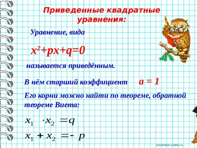Приведенные квадратные уравнения:  Уравнение, вида  х 2 +pх+q=0  называется приведённым. В нём старший коэффициент а = 1 Его корни можно найти по теореме, обратной теореме Виета:
