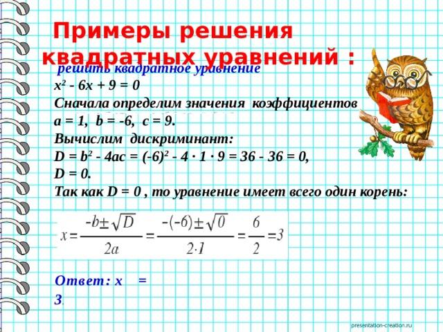 Примеры решения квадратных уравнений :  решить квадратное уравнение x 2 - 6x+ 9 = 0 Сначала определим значения коэффициентов a= 1,b= -6,c= 9. Вычислим дискриминант: D=b 2 - 4ac= (-6) 2 - 4 · 1 · 9 = 36-36=0, D= 0. Так как D = 0 , то уравнение имеет всего один корень: Ответ: х = 3 .