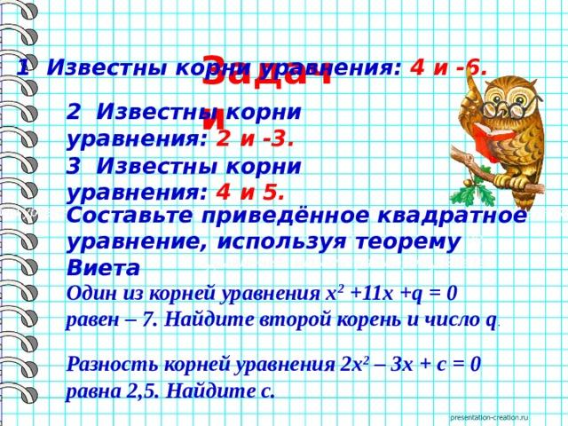 Задачи  1 Известны корни уравнения: 4 и -6. 2 Известны корни уравнения: 2 и -3. 3 Известны корни уравнения: 4 и 5. Составьте приведённое квадратное уравнение, используя теорему Виета Известны корни уравнения: 4 и -5. Составьте приведённое квадратное уравнение, используя теорему Виета Один из корней уравнениях 2 +11х+q= 0 равен – 7. Найдите второй корень и числоq . Разность корней уравнения 2х 2 – 3х+с= 0 равна 2,5. Найдитес.